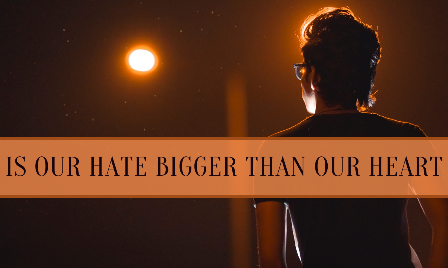 Is Our Hate Bigger Than Our Heart